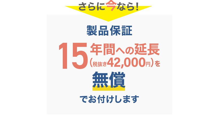 さらに今なら!製品保証15年間への延長(税抜き42,000円)を無償でお付けします