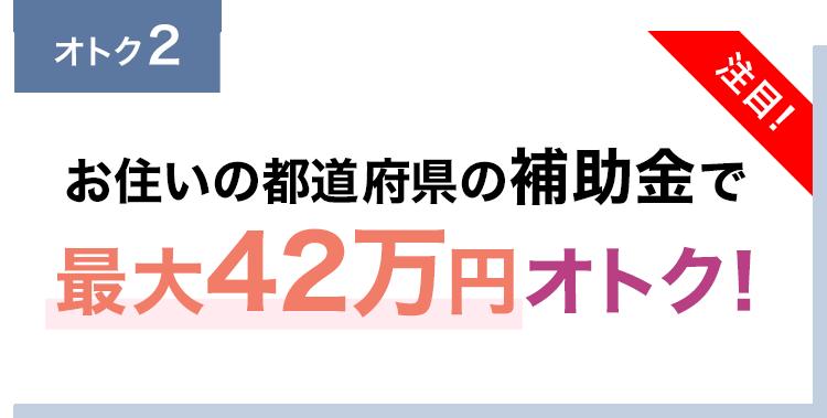 お住いの都道府県の補助金で最大42万円オトク!