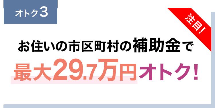お住いの市区町村の補助金で最大29.7万円オトク!