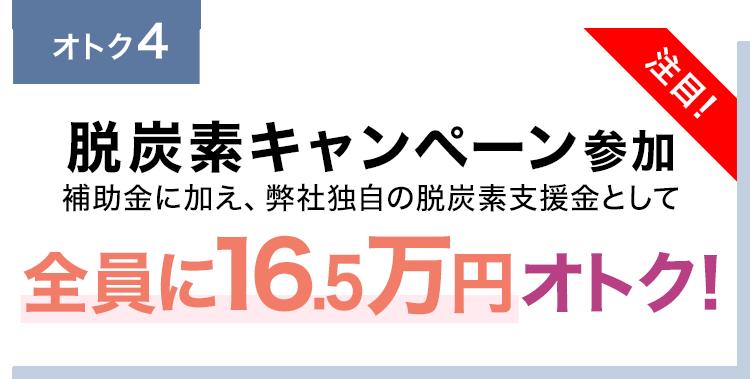 脱炭素キャンペーン参加補助金に加え、弊社独自の脱炭素支援金として全員に10万円オトク!