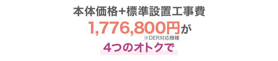 本体価格+標準設置工事費1,776,800円(※DER対応機種)が4つのオトクでどなたでも63.6万円〜最大135.3万円お値引!