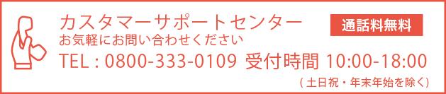 カスタマーサポートセンター:お気軽におといあわせください TEL:0800-333-0109 受付時間10:00〜18:00(土日祝・年末年始を除く)